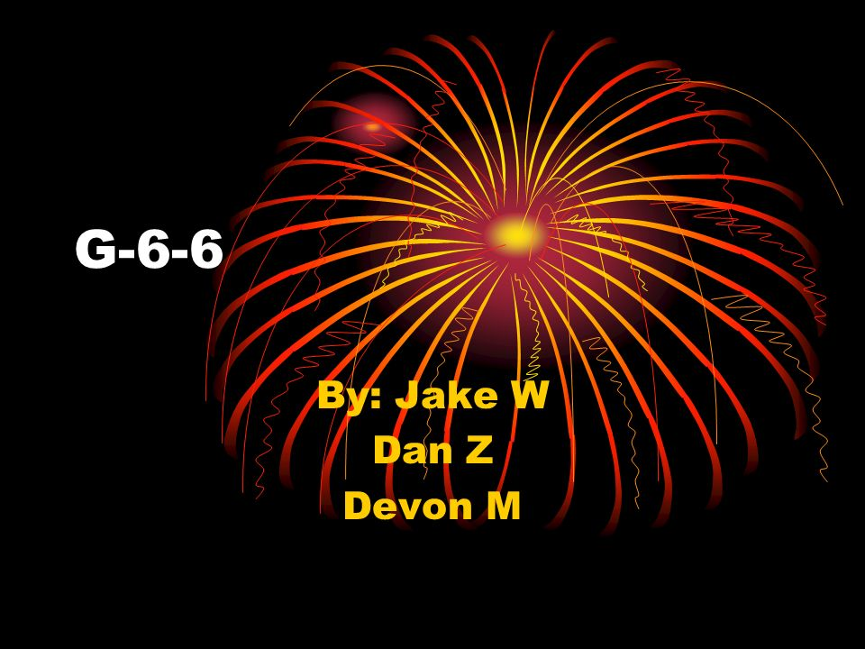 G-6-6 By: Jake W Dan Z Devon M
