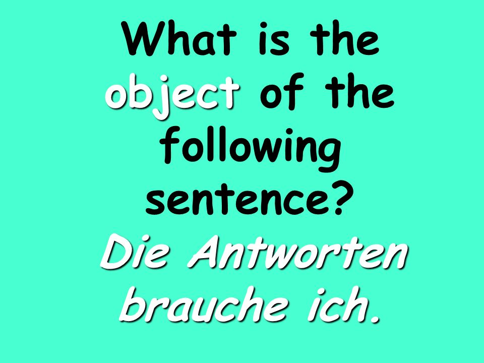 object Die Antworten brauche ich. What is the object of the following sentence.