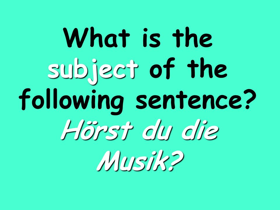 subject Hörst du die Musik What is the subject of the following sentence Hörst du die Musik