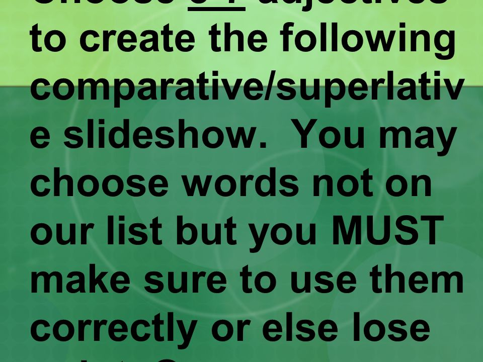 Choose 5-7 adjectives to create the following comparative/superlativ e slideshow.