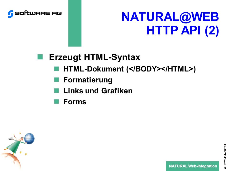 NATURAL Web-Integration 6 / 27/28-Feb-98 TST HTTP API (2) Erzeugt HTML-Syntax HTML-Dokument ( ) Formatierung Links und Grafiken Forms