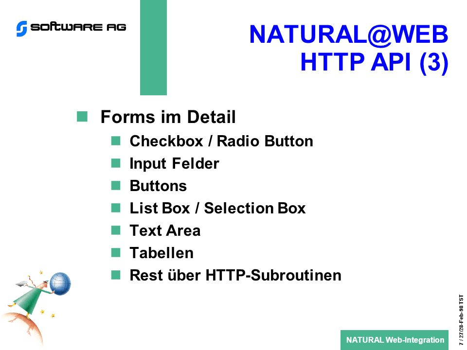 NATURAL Web-Integration 7 / 27/28-Feb-98 TST HTTP API (3) Forms im Detail Checkbox / Radio Button Input Felder Buttons List Box / Selection Box Text Area Tabellen Rest über HTTP-Subroutinen