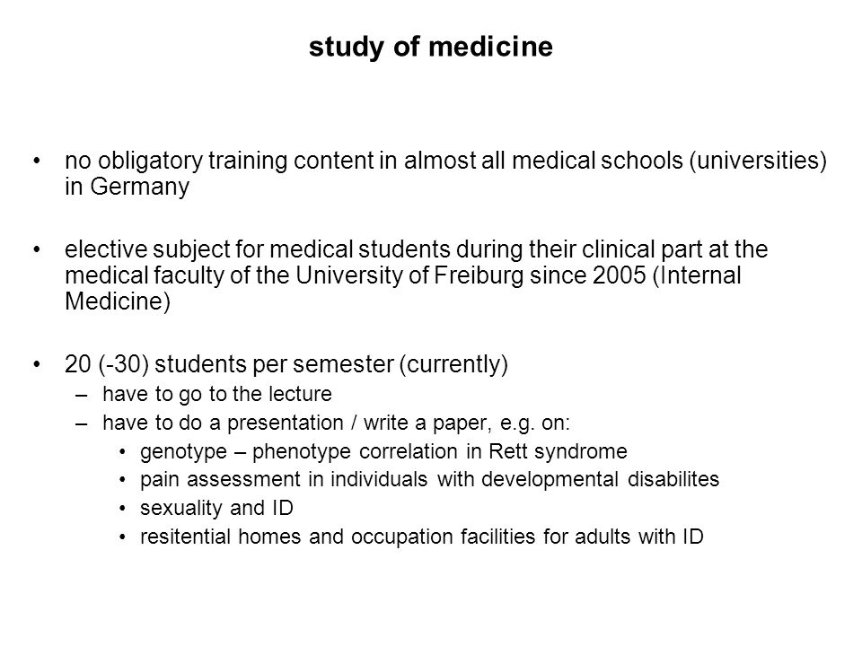 study of medicine no obligatory training content in almost all medical schools (universities) in Germany elective subject for medical students during their clinical part at the medical faculty of the University of Freiburg since 2005 (Internal Medicine) 20 (-30) students per semester (currently) –have to go to the lecture –have to do a presentation / write a paper, e.g.