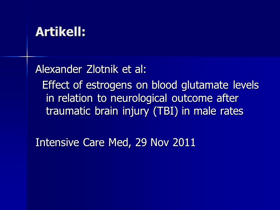 Artikell: Alexander Zlotnik et al: Effect of estrogens on blood glutamate levels in relation to neurological outcome after traumatic brain injury (TBI) in male rates Effect of estrogens on blood glutamate levels in relation to neurological outcome after traumatic brain injury (TBI) in male rates Intensive Care Med, 29 Nov 2011