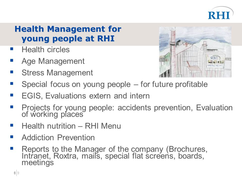 98 Health circles Age Management Stress Management Special focus on young people – for future profitable EGIS, Evaluations extern and intern Projects for young people: accidents prevention, Evaluation of working places Health nutrition – RHI Menu Addiction Prevention Reports to the Manager of the company (Brochures, Intranet, Roxtra, mails, special flat screens, boards, meetings Health Management for young people at RHI