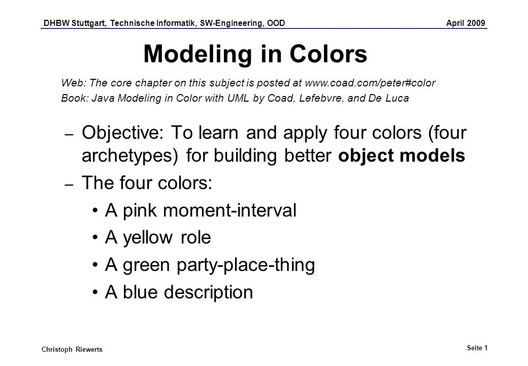 DHBW Stuttgart, Technische Informatik, SW-Engineering, OOD April 2009 Seite 1 Christoph Riewerts Modeling in Colors – Objective: To learn and apply four colors (four archetypes) for building better object models – The four colors: A pink moment-interval A yellow role A green party-place-thing A blue description Web: The core chapter on this subject is posted at www.coad.com/peter#color Book: Java Modeling in Color with UML by Coad, Lefebvre, and De Luca