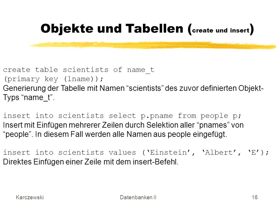 KarczewskiDatenbanken II16 create table scientists of name_t (primary key (lname)); Generierung der Tabelle mit Namen scientists des zuvor definierten Objekt- Typs name_t.