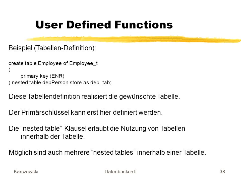 KarczewskiDatenbanken II38 Beispiel (Tabellen-Definition): create table Employee of Employee_t ( primary key (ENR) ) nested table depPerson store as dep_tab; User Defined Functions Diese Tabellendefinition realisiert die gewünschte Tabelle.