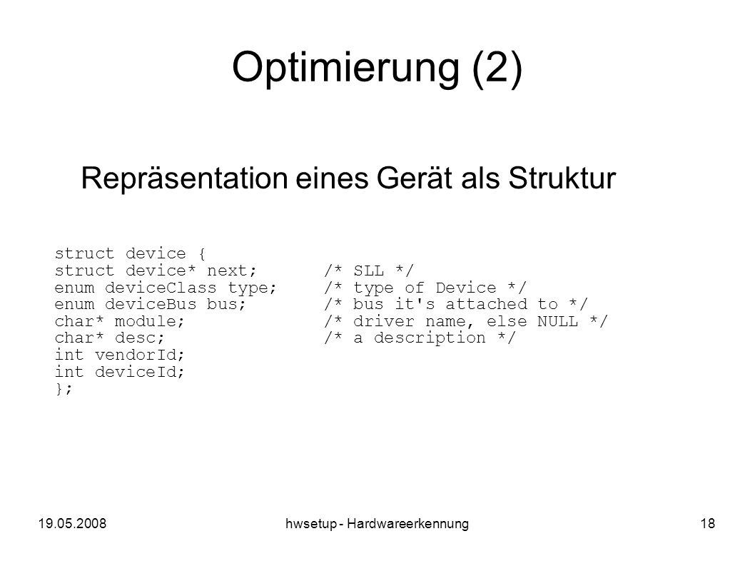hwsetup - Hardwareerkennung18 Optimierung (2) Repräsentation eines Gerät als Struktur struct device { struct device* next;/* SLL */ enum deviceClass type;/* type of Device */ enum deviceBus bus;/* bus it s attached to */ char* module;/* driver name, else NULL */ char* desc;/* a description */ int vendorId; int deviceId; };