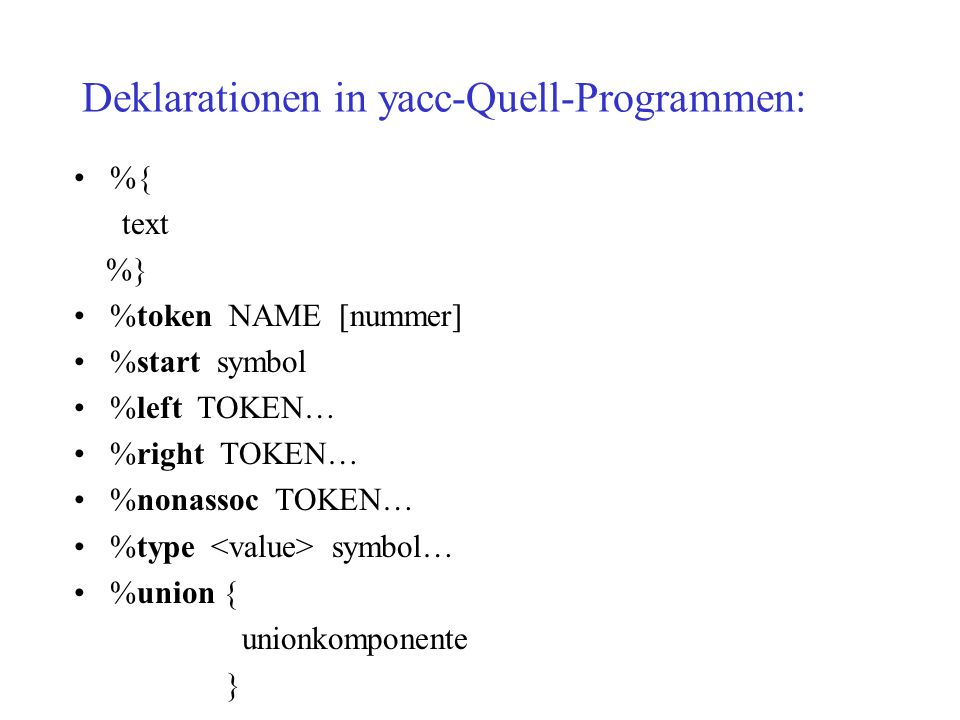Deklarationen in yacc-Quell-Programmen: %{ text %} %token NAME [nummer] %start symbol %left TOKEN… %right TOKEN… %nonassoc TOKEN… %type symbol… %union { unionkomponente }