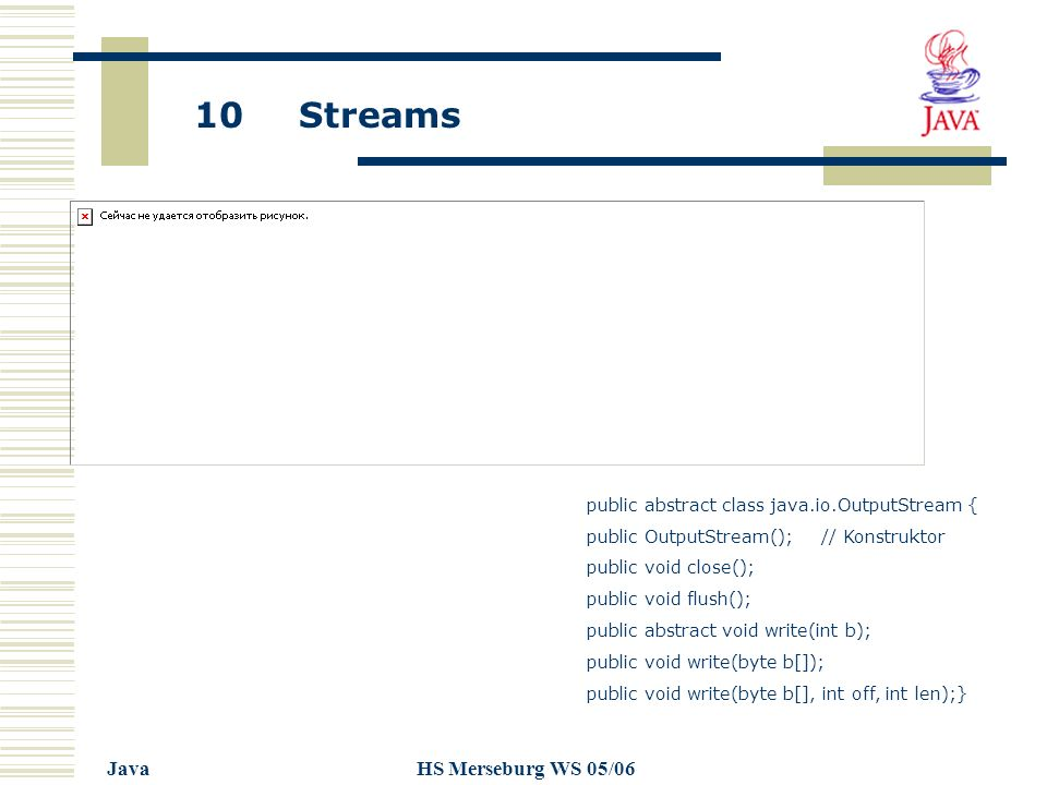 10 Streams JavaHS Merseburg WS 05/06 public abstract class java.io.OutputStream { public OutputStream(); // Konstruktor public void close(); public void flush(); public abstract void write(int b); public void write(byte b[]); public void write(byte b[], int off, int len);}