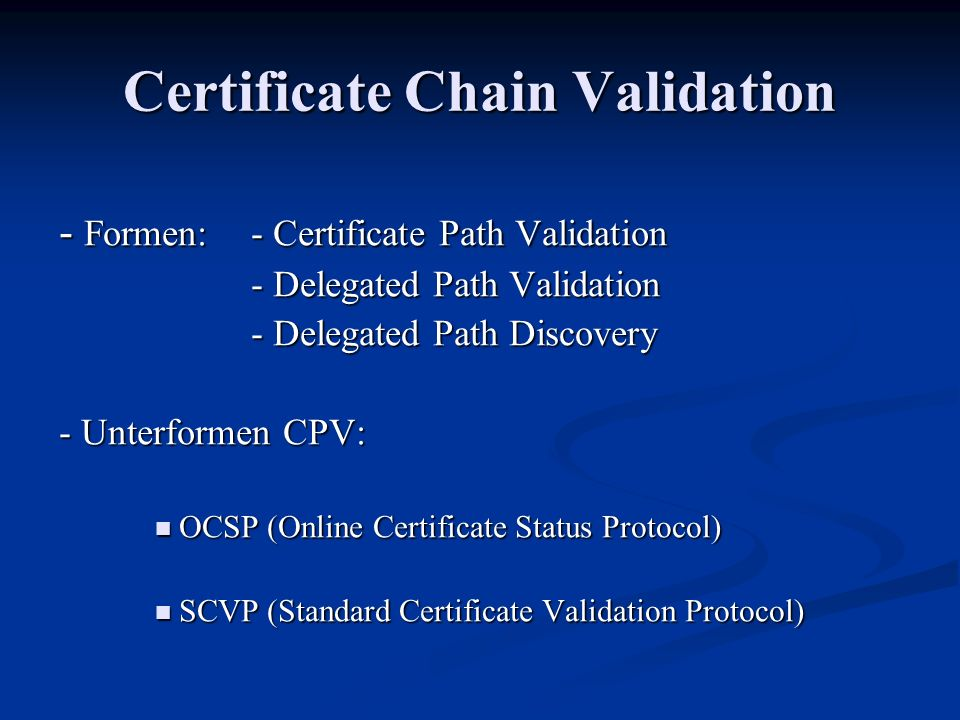 Certificate Chain Validation - Formen: - Certificate Path Validation - Delegated Path Validation - Delegated Path Discovery - Unterformen CPV: OCSP (Online Certificate Status Protocol) OCSP (Online Certificate Status Protocol) SCVP (Standard Certificate Validation Protocol) SCVP (Standard Certificate Validation Protocol)