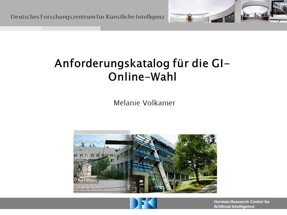 German Research Center for Artificial Intelligence Melanie Volkamer Anforderungskatalog für die GI- Online-Wahl Deutsches Forschungszentrum für Künstliche Intelligenz