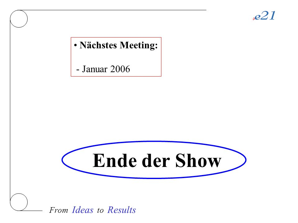 From Ideas to Results Ende der Show Nächstes Meeting: - Januar 2006