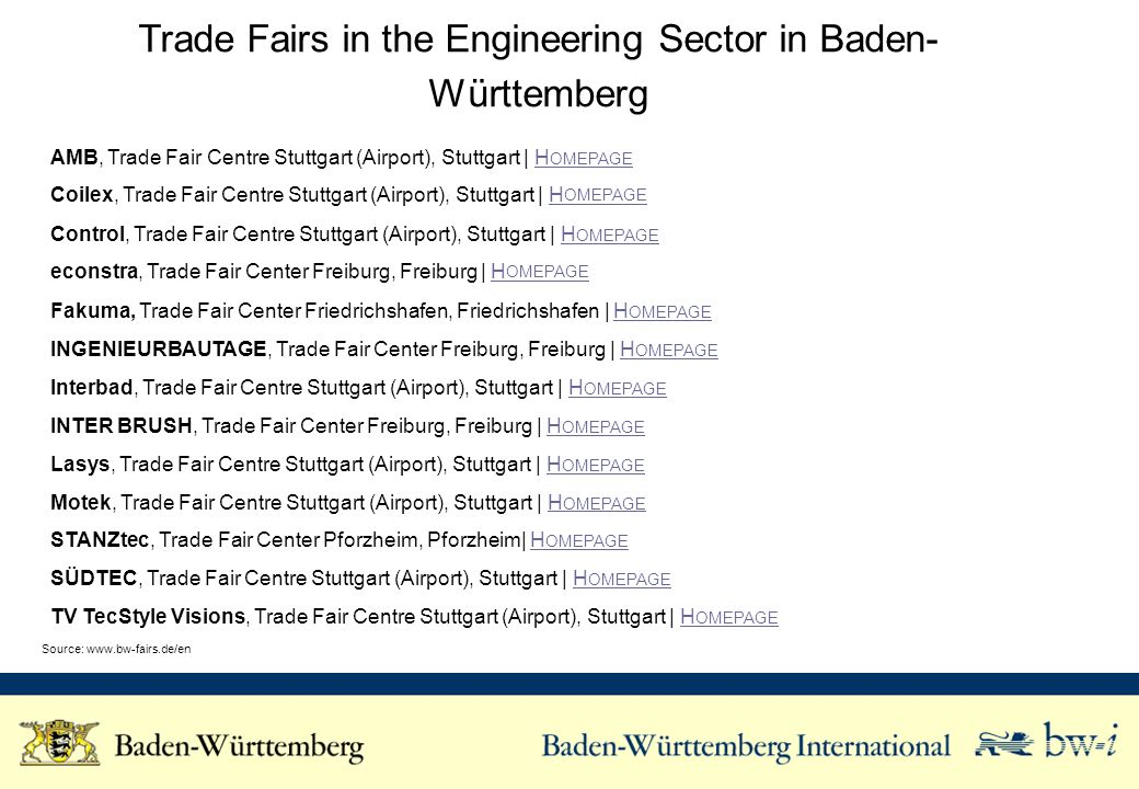 Trade Fairs in the Engineering Sector in Baden- Württemberg AMB, Trade Fair Centre Stuttgart (Airport), Stuttgart | H OMEPAGEH OMEPAGE Coilex, Trade Fair Centre Stuttgart (Airport), Stuttgart | H OMEPAGEH OMEPAGE Control, Trade Fair Centre Stuttgart (Airport), Stuttgart | H OMEPAGEH OMEPAGE econstra, Trade Fair Center Freiburg, Freiburg | H OMEPAGEH OMEPAGE Fakuma, Trade Fair Center Friedrichshafen, Friedrichshafen | H OMEPAGEH OMEPAGE INGENIEURBAUTAGE, Trade Fair Center Freiburg, Freiburg | H OMEPAGEH OMEPAGE Interbad, Trade Fair Centre Stuttgart (Airport), Stuttgart | H OMEPAGEH OMEPAGE INTER BRUSH, Trade Fair Center Freiburg, Freiburg | H OMEPAGEH OMEPAGE Lasys, Trade Fair Centre Stuttgart (Airport), Stuttgart | H OMEPAGEH OMEPAGE Motek, Trade Fair Centre Stuttgart (Airport), Stuttgart | H OMEPAGEH OMEPAGE STANZtec, Trade Fair Center Pforzheim, Pforzheim| H OMEPAGEH OMEPAGE SÜDTEC, Trade Fair Centre Stuttgart (Airport), Stuttgart | H OMEPAGEH OMEPAGE TV TecStyle Visions, Trade Fair Centre Stuttgart (Airport), Stuttgart | H OMEPAGEH OMEPAGE Source:
