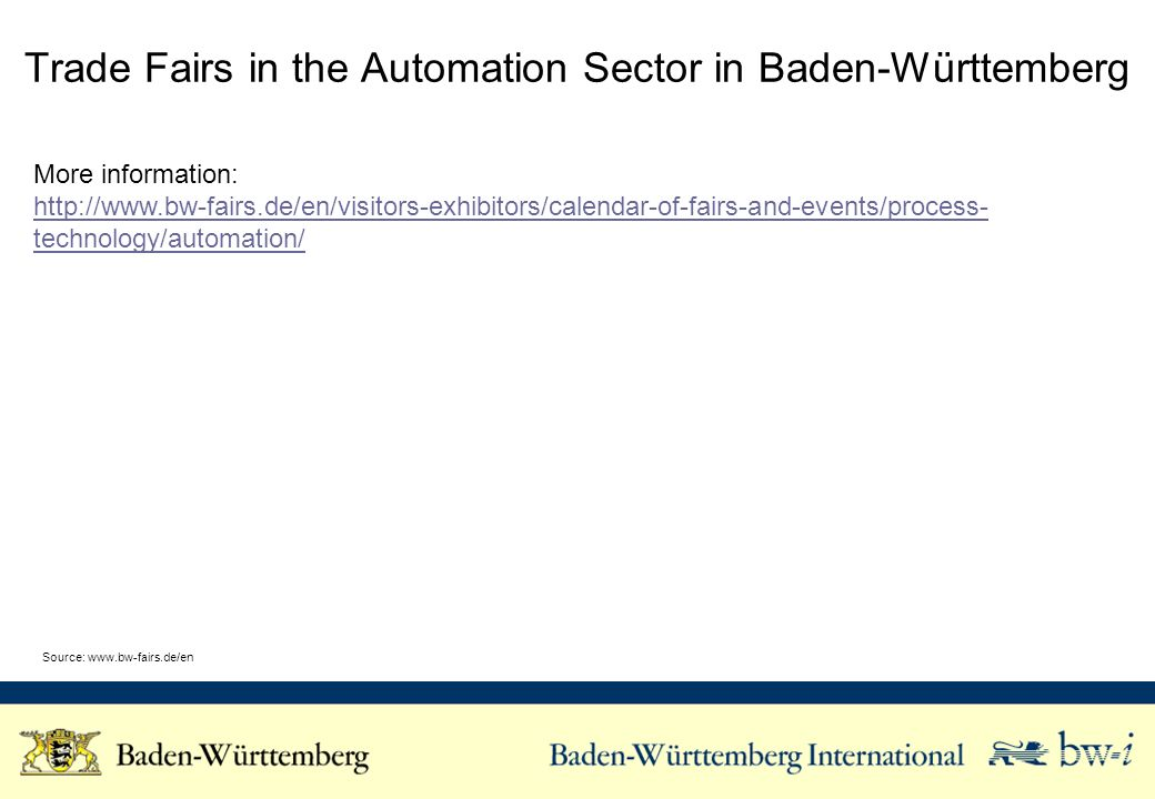 Trade Fairs in the Automation Sector in Baden-Württemberg More information: http://www.bw-fairs.de/en/visitors-exhibitors/calendar-of-fairs-and-events/process- technology/automation/ Source: www.bw-fairs.de/en