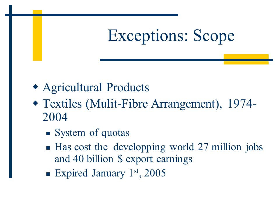 Exceptions: Scope Agricultural Products Textiles (Mulit-Fibre Arrangement), System of quotas Has cost the developping world 27 million jobs and 40 billion $ export earnings Expired January 1 st, 2005