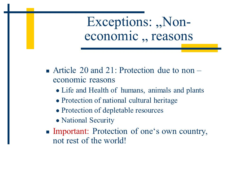 Exceptions: Non- economic reasons Article 20 and 21: Protection due to non – economic reasons Life and Health of humans, animals and plants Protection of national cultural heritage Protection of depletable resources National Security Important: Protection of ones own country, not rest of the world!