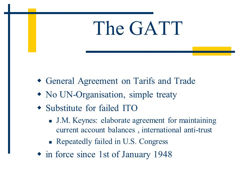 The GATT General Agreement on Tarifs and Trade No UN-Organisation, simple treaty Substitute for failed ITO J.M.