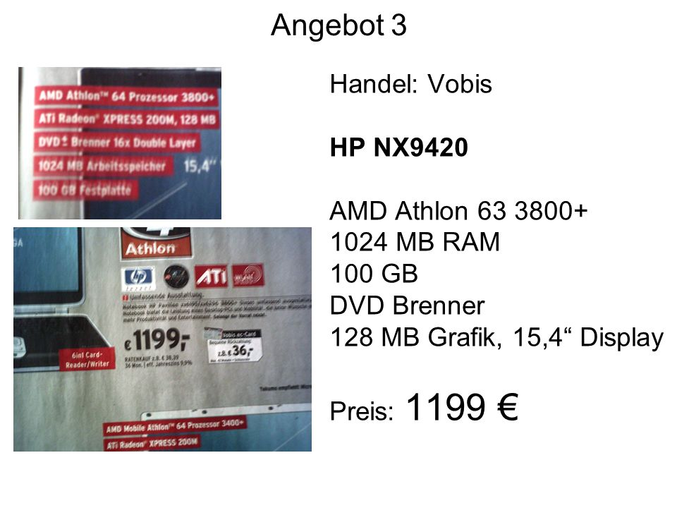 Angebot 3 Handel: Vobis HP NX9420 AMD Athlon MB RAM 100 GB DVD Brenner 128 MB Grafik, 15,4 Display Preis: 1199