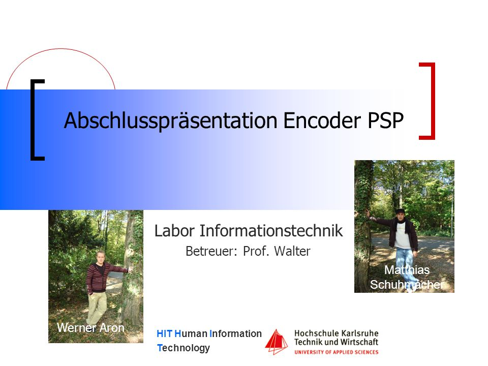 HIT Human Information Technology Abschlusspräsentation Encoder PSP Labor Informationstechnik Betreuer: Prof.