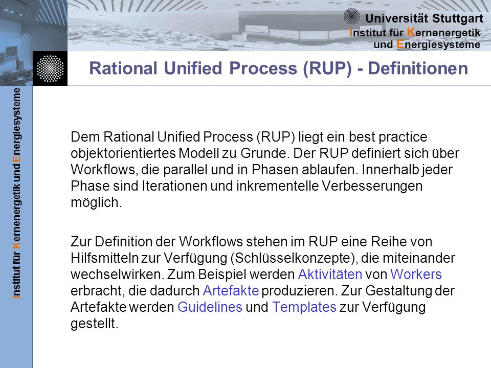 Universität Stuttgart Institut für Kernenergetik und Energiesysteme I nstitut für K ernenergetik und E nergiesysteme Rational Unified Process (RUP) - Definitionen Dem Rational Unified Process (RUP) liegt ein best practice objektorientiertes Modell zu Grunde.