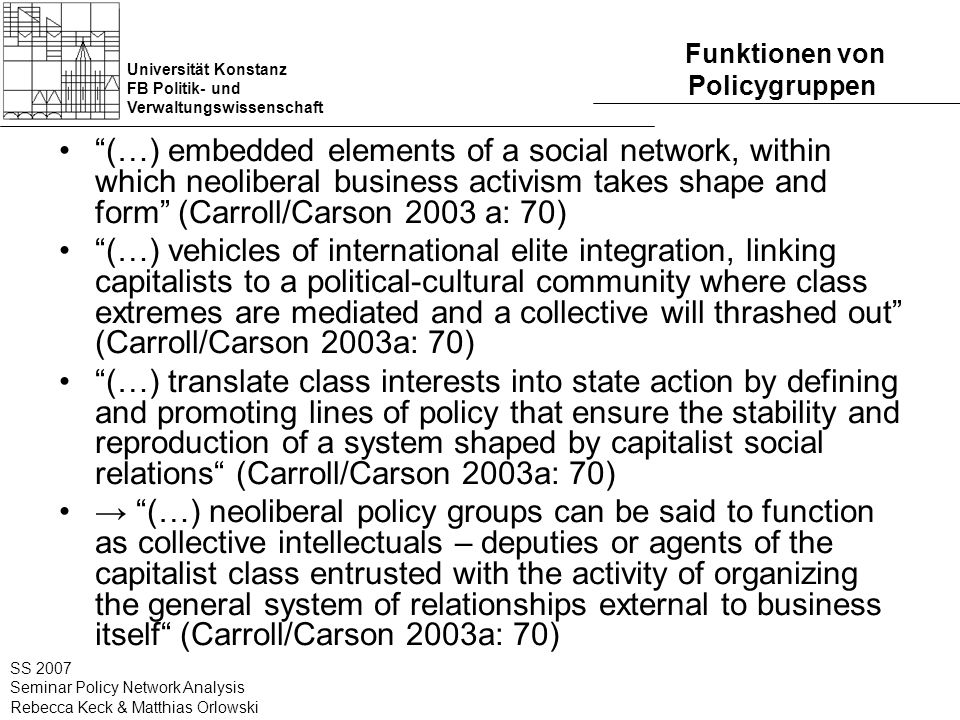 Universität Konstanz FB Politik- und Verwaltungswissenschaft SS 2007 Seminar Policy Network Analysis Rebecca Keck & Matthias Orlowski Funktionen von Policygruppen (…) embedded elements of a social network, within which neoliberal business activism takes shape and form (Carroll/Carson 2003 a: 70) (…) vehicles of international elite integration, linking capitalists to a political-cultural community where class extremes are mediated and a collective will thrashed out (Carroll/Carson 2003a: 70) (…) translate class interests into state action by defining and promoting lines of policy that ensure the stability and reproduction of a system shaped by capitalist social relations (Carroll/Carson 2003a: 70) (…) neoliberal policy groups can be said to function as collective intellectuals – deputies or agents of the capitalist class entrusted with the activity of organizing the general system of relationships external to business itself (Carroll/Carson 2003a: 70)