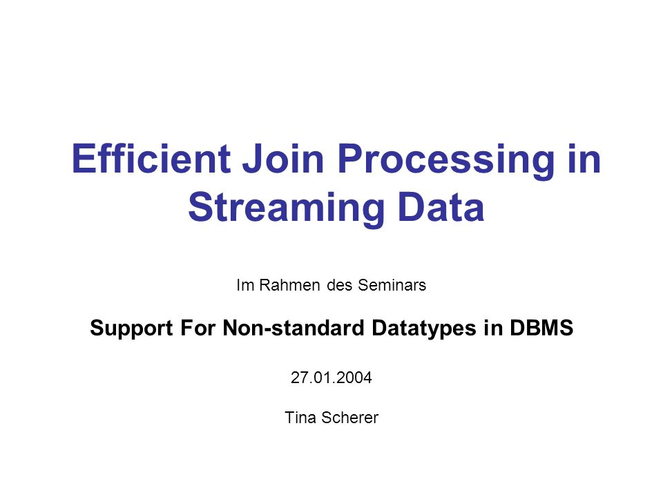 Efficient Join Processing in Streaming Data Im Rahmen des Seminars Support For Non-standard Datatypes in DBMS Tina Scherer