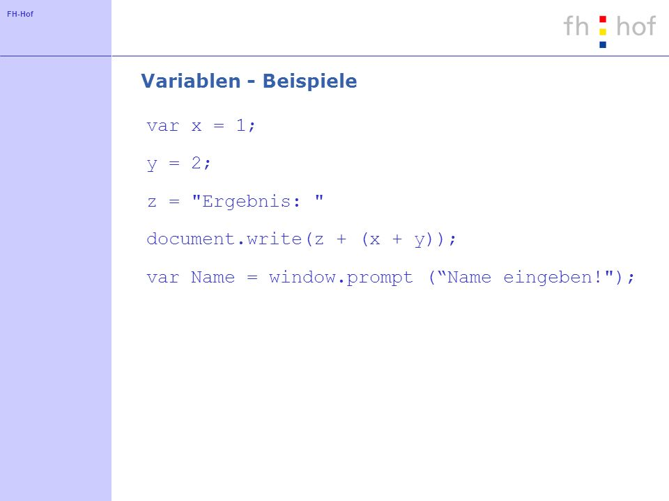 FH-Hof Variablen - Beispiele var x = 1; y = 2; z = Ergebnis: document.write(z + (x + y)); var Name = window.prompt (Name eingeben! );