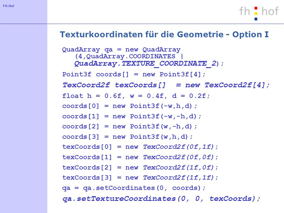 FH-Hof Texturkoordinaten für die Geometrie - Option I QuadArray qa = new QuadArray (4,QuadArray.COORDINATES | QuadArray.TEXTURE_COORDINATE_2 ); Point3f coords[] = new Point3f[4]; TexCoord2f texCoords[] = new TexCoord2f[4]; float h = 0.6f, w = 0.4f, d = 0.2f; coords[0] = new Point3f(-w,h,d); coords[1] = new Point3f(-w,-h,d); coords[2] = new Point3f(w,-h,d); coords[3] = new Point3f(w,h,d); texCoords[0] = new TexCoord2f(0f,1f); texCoords[1] = new TexCoord2f(0f,0f); texCoords[2] = new TexCoord2f(1f,0f); texCoords[3] = new TexCoord2f(1f,1f); qa = qa.setCoordinates(0, coords); qa.setTextureCoordinates(0, 0, texCoords);