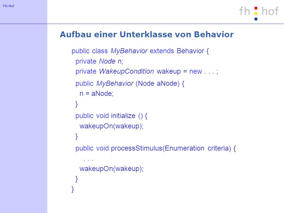 FH-Hof Aufbau einer Unterklasse von Behavior public class MyBehavior extends Behavior { private Node n; private WakeupCondition wakeup = new...