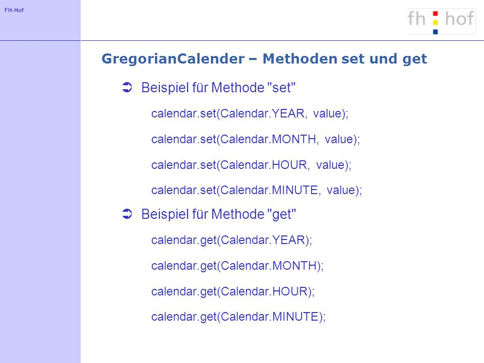 FH-Hof GregorianCalender – Methoden set und get Beispiel für Methode set calendar.set(Calendar.YEAR, value); calendar.set(Calendar.MONTH, value); calendar.set(Calendar.HOUR, value); calendar.set(Calendar.MINUTE, value); Beispiel für Methode get calendar.get(Calendar.YEAR); calendar.get(Calendar.MONTH); calendar.get(Calendar.HOUR); calendar.get(Calendar.MINUTE);