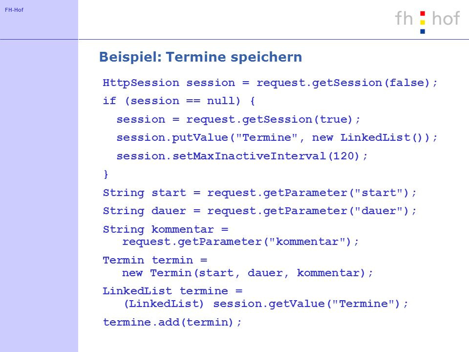 FH-Hof Beispiel: Termine speichern HttpSession session = request.getSession(false); if (session == null) { session = request.getSession(true); session.putValue( Termine , new LinkedList()); session.setMaxInactiveInterval(120); } String start = request.getParameter( start ); String dauer = request.getParameter( dauer ); String kommentar = request.getParameter( kommentar ); Termin termin = new Termin(start, dauer, kommentar); LinkedList termine = (LinkedList) session.getValue( Termine ); termine.add(termin);