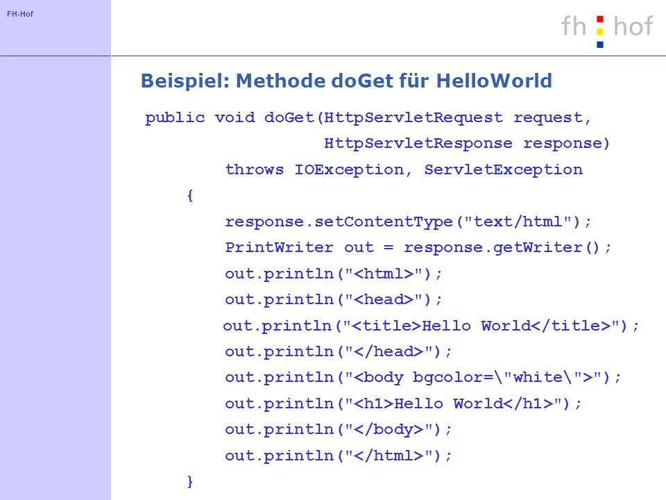 FH-Hof Beispiel: Methode doGet für HelloWorld public void doGet(HttpServletRequest request, HttpServletResponse response) throws IOException, ServletException { response.setContentType( text/html ); PrintWriter out = response.getWriter(); out.println( ); out.println( Hello World ); out.println( ); out.println( Hello World ); out.println( ); }