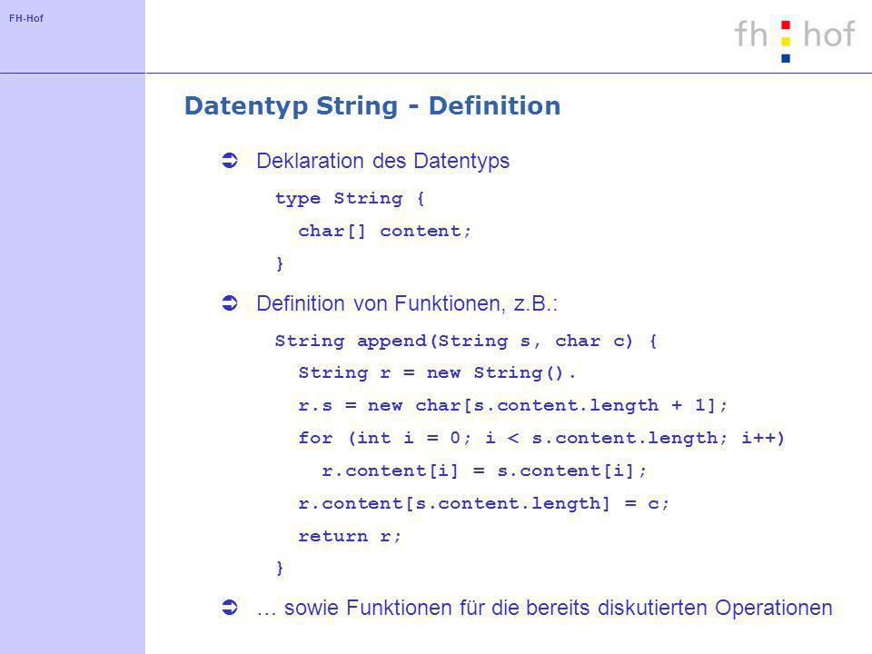 FH-Hof Datentyp String - Definition Deklaration des Datentyps type String { char[] content; } Definition von Funktionen, z.B.: String append(String s, char c) { String r = new String().