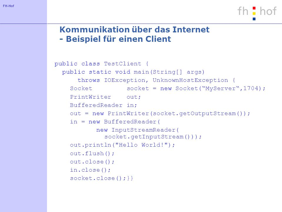 FH-Hof Kommunikation über das Internet - Beispiel für einen Client public class TestClient { public static void main(String[] args) throws IOException, UnknownHostException { Socket socket = new Socket(MyServer,1704); PrintWriter out; BufferedReader in; out = new PrintWriter(socket.getOutputStream()); in = new BufferedReader( new InputStreamReader( socket.getInputStream())); out.println( Hello World! ); out.flush(); out.close(); in.close(); socket.close();}}
