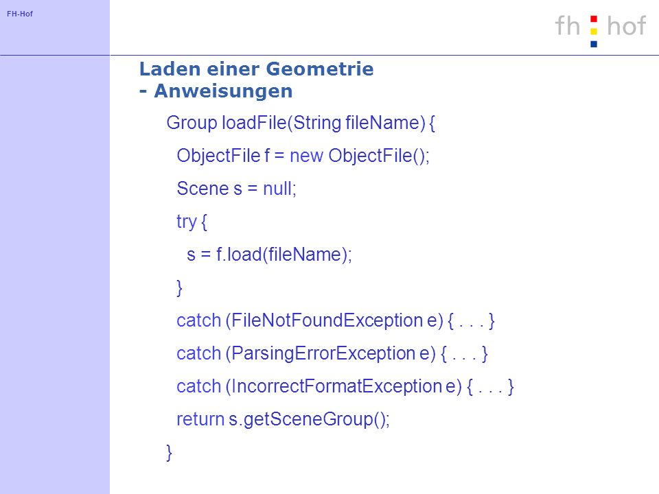 FH-Hof Laden einer Geometrie - Anweisungen Group loadFile(String fileName) { ObjectFile f = new ObjectFile(); Scene s = null; try { s = f.load(fileName); } catch (FileNotFoundException e) {...