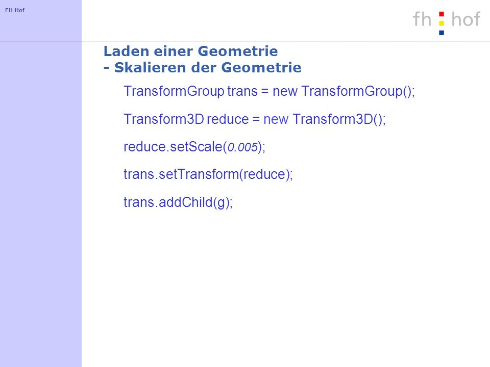 FH-Hof Laden einer Geometrie - Skalieren der Geometrie TransformGroup trans = new TransformGroup(); Transform3D reduce = new Transform3D(); reduce.setScale( 0.005 ); trans.setTransform(reduce); trans.addChild(g);