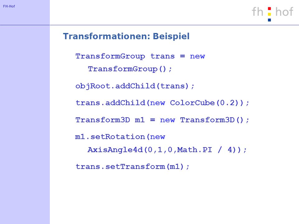 FH-Hof Transformationen: Beispiel TransformGroup trans = new TransformGroup(); objRoot.addChild(trans); trans.addChild(new ColorCube(0.2)); Transform3D m1 = new Transform3D(); m1.setRotation(new AxisAngle4d(0,1,0,Math.PI / 4)); trans.setTransform(m1);