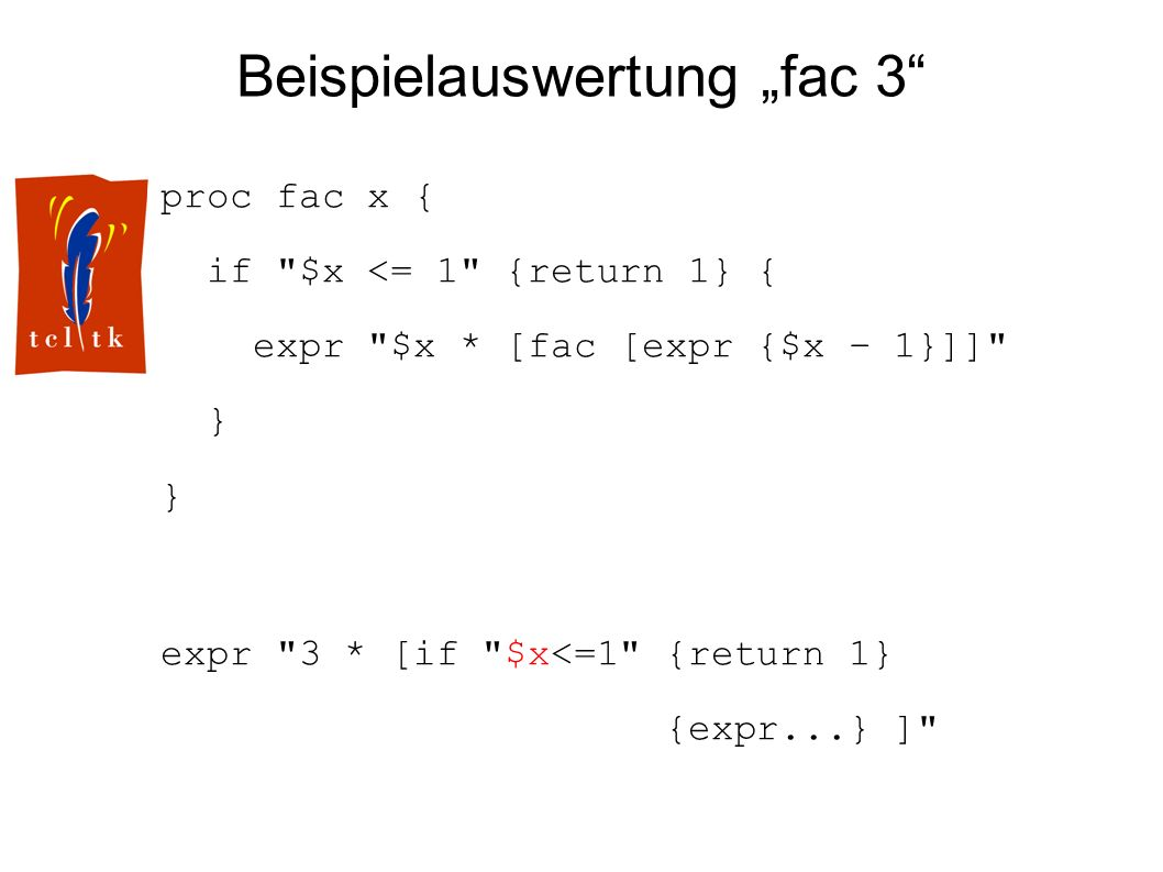 Beispielauswertung fac 3 proc fac x { if $x <= 1 {return 1} { expr $x * [fac [expr {$x – 1}]] } expr 3 * [if $x<=1 {return 1} {expr...} ]