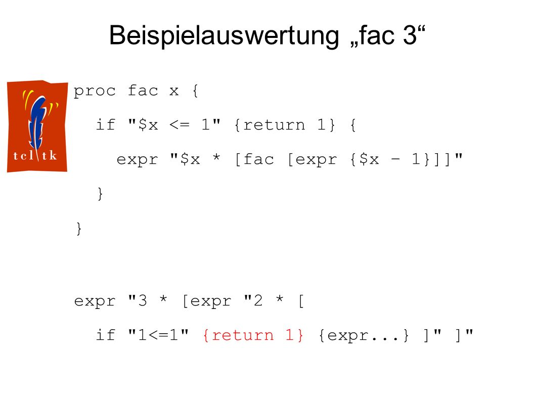 Beispielauswertung fac 3 proc fac x { if $x <= 1 {return 1} { expr $x * [fac [expr {$x – 1}]] } expr 3 * [expr 2 * [ if 1<=1 {return 1} {expr...} ] ]