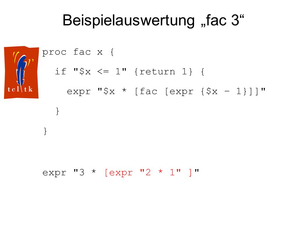 Beispielauswertung fac 3 proc fac x { if $x <= 1 {return 1} { expr $x * [fac [expr {$x – 1}]] } expr 3 * [expr 2 * 1 ]
