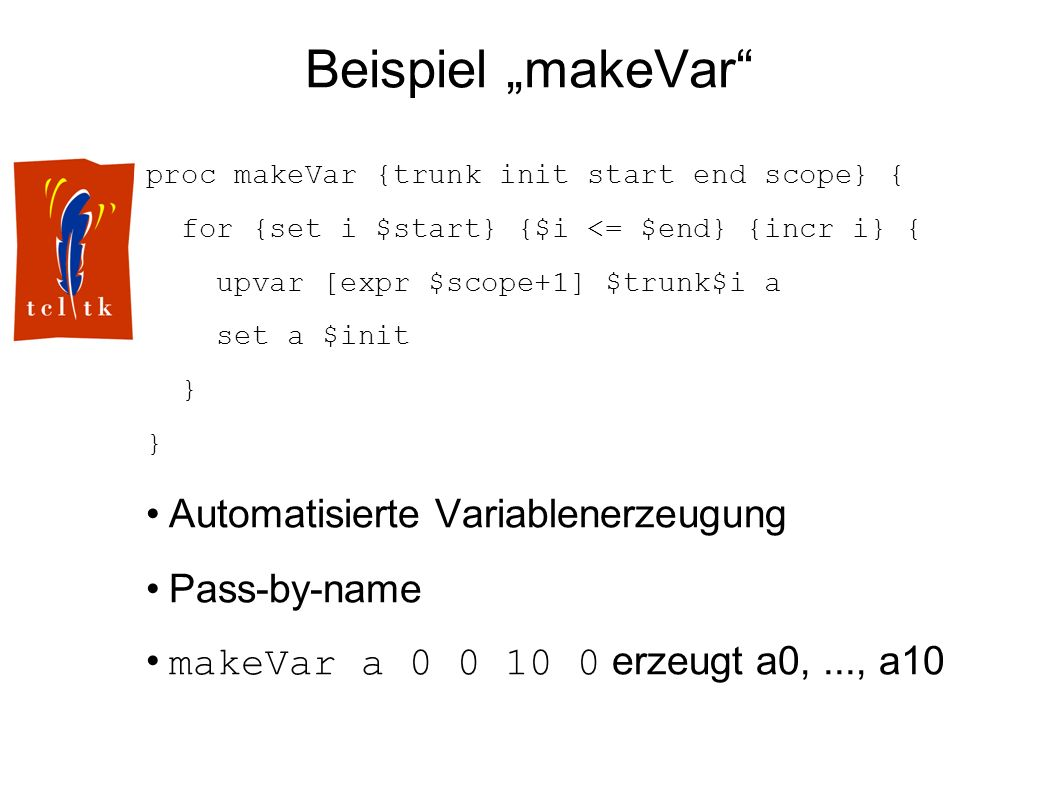 Beispiel makeVar proc makeVar {trunk init start end scope} { for {set i $start} {$i <= $end} {incr i} { upvar [expr $scope+1] $trunk$i a set a $init } Automatisierte Variablenerzeugung Pass-by-name makeVar a 0 0 10 0 erzeugt a0,..., a10