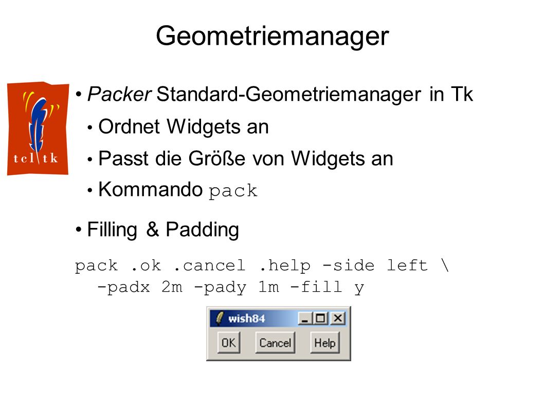 Geometriemanager Packer Standard-Geometriemanager in Tk Ordnet Widgets an Passt die Größe von Widgets an Kommando pack Filling & Padding pack.ok.cancel.help -side left \ -padx 2m -pady 1m -fill y