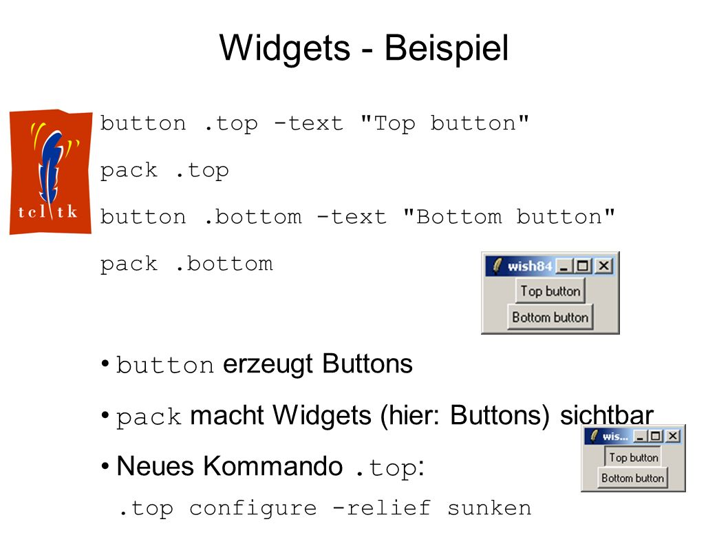 Widgets - Beispiel button.top -text Top button pack.top button.bottom -text Bottom button pack.bottom button erzeugt Buttons pack macht Widgets (hier: Buttons) sichtbar Neues Kommando.top :.top configure -relief sunken