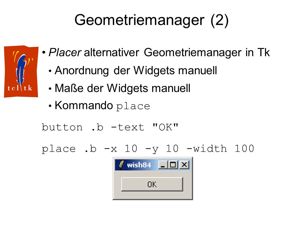 Geometriemanager (2) Placer alternativer Geometriemanager in Tk Anordnung der Widgets manuell Maße der Widgets manuell Kommando place button.b -text OK place.b -x 10 -y 10 -width 100