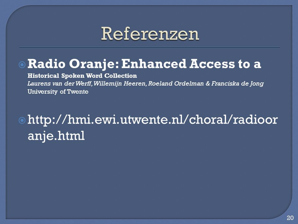 Radio Oranje: Enhanced Access to a Historical Spoken Word Collection Laurens van der Werff, Willemijn Heeren, Roeland Ordelman & Franciska de Jong University of Twente   anje.html 20