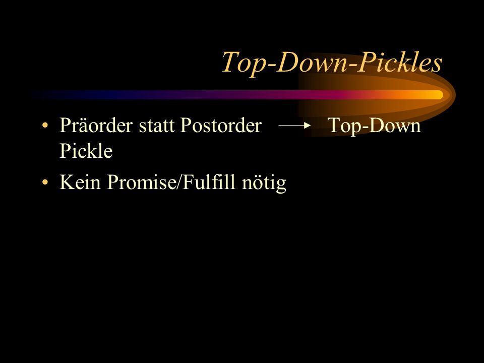 Top-Down-Pickles Präorder statt Postorder Top-Down Pickle Kein Promise/Fulfill nötig