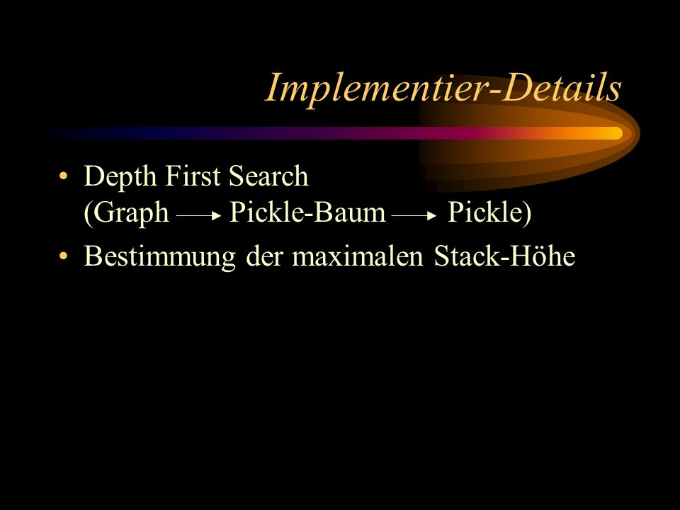 Implementier-Details Depth First Search (Graph Pickle-Baum Pickle) Bestimmung der maximalen Stack-Höhe