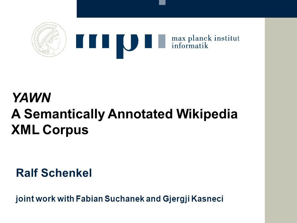 Ralf Schenkel joint work with Fabian Suchanek and Gjergji Kasneci YAWN A Semantically Annotated Wikipedia XML Corpus